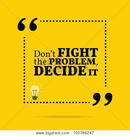 Inspirational Motivational Quote. Don't Fight The Problem, Decide It.