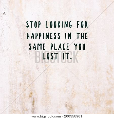 Inspirational and motivational quotes - Stop looking for happiness in the same place you lost it. Retro style background.