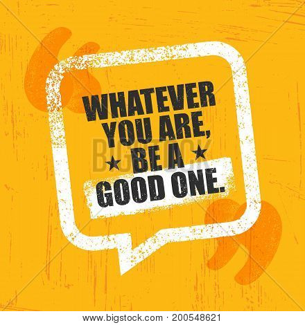 Whatever You Are, Be A Good One. Inspiring Creative Motivation Quote Poster Template. Vector Typography Banner Design Concept On Grunge Texture Rough Background