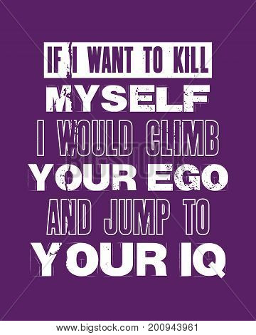 Inspiring motivation quote with text If I Want To Kill Myself I Would Climb Your Ego And Jump ToYour IQ. Vector typography poster and t-shirt design concept. Distressed old metal sign texture.