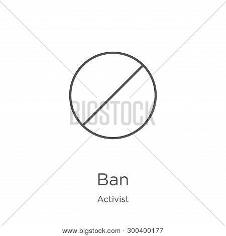 Ban Icon Isolated On White Background From Activist Collection. Ban Icon Trendy And Modern Ban Symbo