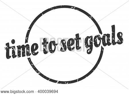 Time To Set Goals Sign. Time To Set Goals Round Vintage Grunge Stamp. Time To Set Goals