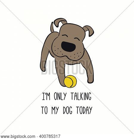 Cute Funny Puppy, Playing With Ball, Quote Im Only Talking To My Dog Today. Hand Drawn Vector Illust