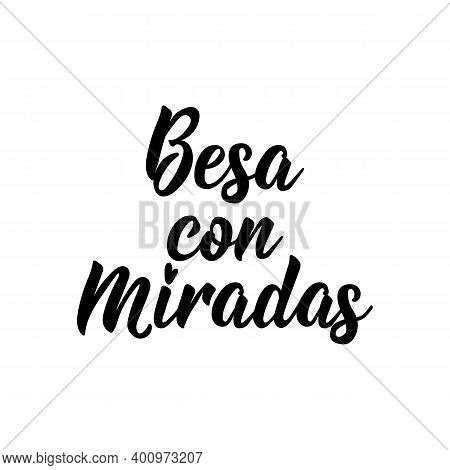 Besa Con Miradas. Lettering. Translation From Spanish - Kiss With Glances. Element For Flyers, Banne