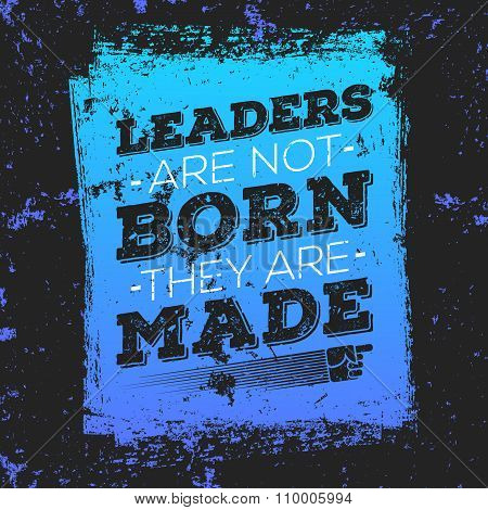 Leaders Are Not Born They Are Made. Typography motivational poster on dark vintage background.