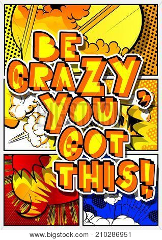Be crazy you got this! Vector illustrated comic book style design. Inspirational motivational quote.