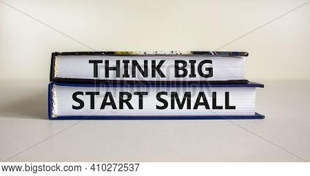 Think Big Start Small Symbol. Concept Words 'think Big Start Small' On Books On A Beautiful White Ba