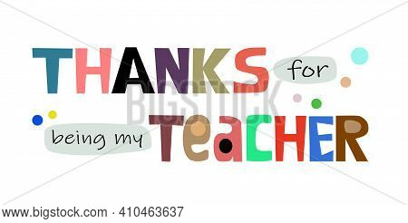 Thanks For Being My Teacher Phrase Vector. Colourful Letters Inspiring, Appreciation Gratitude To Me