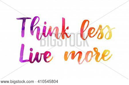 Think Less Live More - Handwritten Watercolor Lettering. Purple, Pink And Orange Colored. Inspiratio