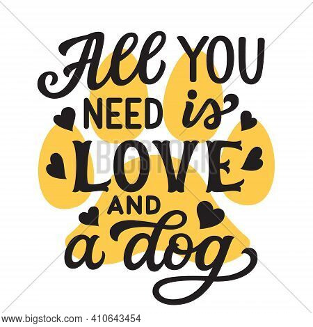 All You Need Is Love And A Dog. Hand Lettering Quote With Paw Print And Hearts Isolated On White Bac