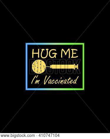 Hug Me. I'm Vaccinated. T-shirt Vector Design. Coronavirus Awareness Quota With Syringe And Covid