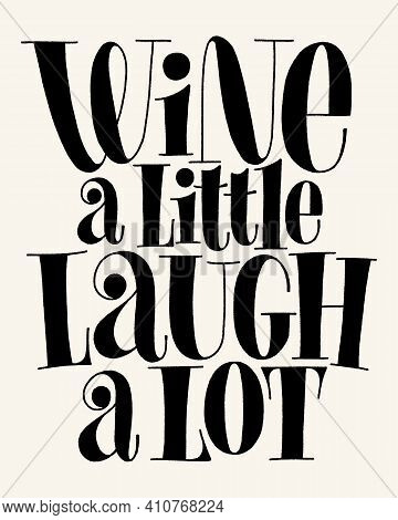 Wine A Little Laugh A Lot Vector Hand Lettering Typography. Text For Restaurant, Winery, Vineyard, F