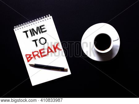 Time To Break Written In A White Notebook In Red Type Near A White Cup Of Coffee On A Black Table. M