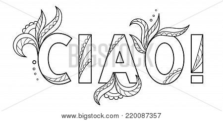 Black outline isolated hand drawn decorative word in italian language. Line lettering phrase, handmade print poster on white background. Ciao, hello. Page of coloring book