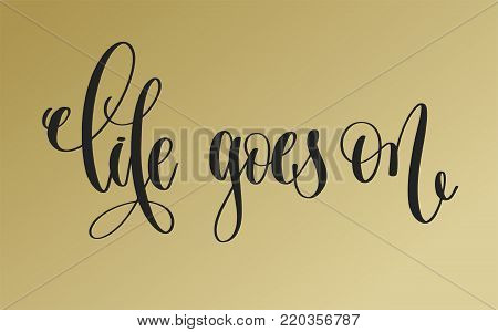 life goes on - golden hand lettering inscription text, motivation and inspiration positive quote, calligraphy vector illustration