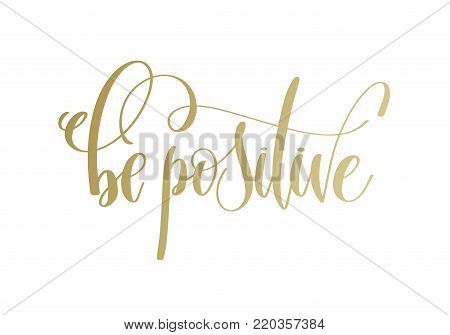 be positive - golden hand lettering inscription text, motivation and inspiration positive quote, calligraphy vector illustration