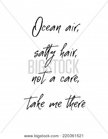 Ocean air salty hair not a care take me there. Inspirational and motivational handwritten lettering quote for photo overlays, greeting card or t-shirt print, poster design.. Modern brush calligraphy. Vector illustration stock vector.