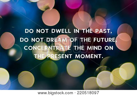 Inspirational quote - Do not dwell in the past, do not dream of the future, concentrate the mind on the present moment.