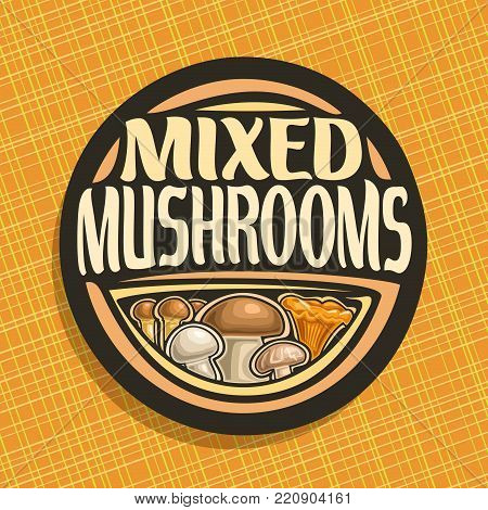 Vector logo for Mushrooms, round sign with set of edible honey agaric, wild porcini mushroom, forest chanterelle, fresh champignon and shiitake, veg mix label with text mixed mushrooms for vegan store