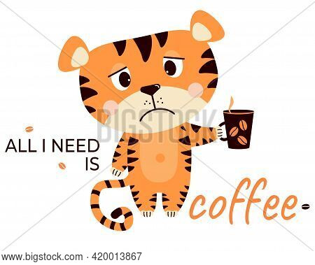 Sad, Upset, Grumpy Tiger With A Cup Of Coffee. All I Need Is Coffee - Text. Vector Illustration. Cut