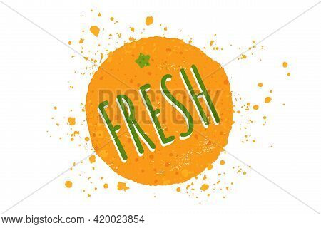 Vector Illustration Of Orange With Text Of Fresh. Vector Juicy Orange In Grunge Style.