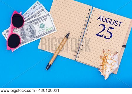 25th Day Of August. Travel Concept Flat Lay - Notepad With The Date Of 25 August Pen, Glasses, Dolla