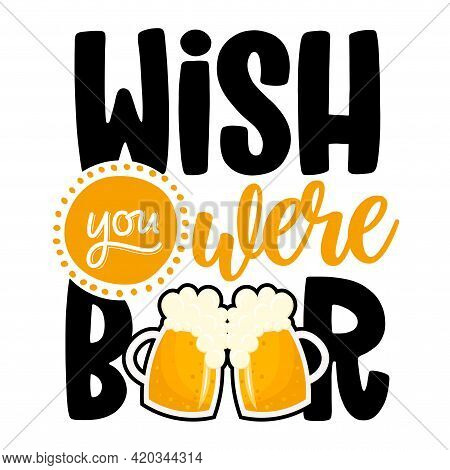 Wish You Were Beer - Funny Saint Patrik's Day Inspirational Lettering Design For Octoberfest, Flyers