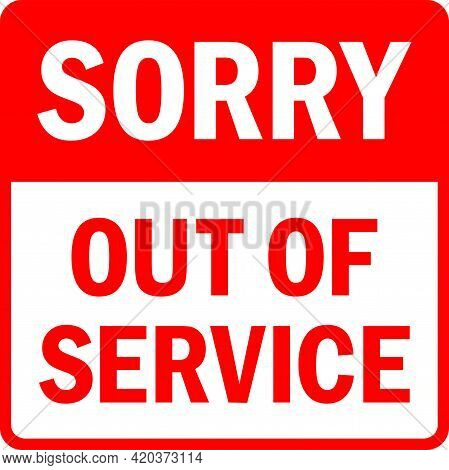 Sorry Out Of Service Sign. Customer Care Signs And Symbols.