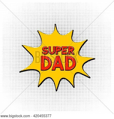 Comics Lettering Super Dad On Speech Bubble. Retro Fathers Day Greeting Card In Pop Art Style. Easy