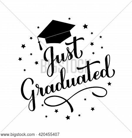 Just Graduated Calligraphy Hand Lettering With Graduation Cap. Congratulations To Graduates Typograp