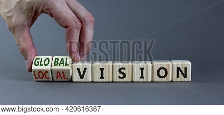 From Local To Global Vision. Businessman Turns Cubes And Changes Words 'local Vision' To 'global Vis