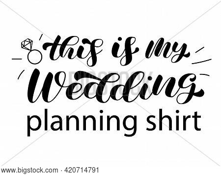 This Is My Wedding Planning Shirt Brush Lettering. Inscription For Bridal Clothes. Vector Illustrati