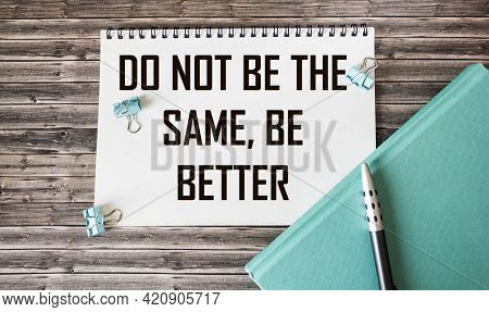 Notebook With Text Don't Be The Same, Be Better In Conceptual Image On A Wooden Background