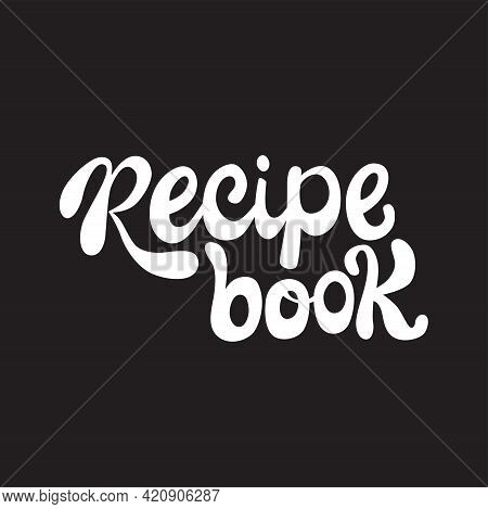 Recipe Book Lettering Sing. Handwriting Vector Stock Illustration Isolated On Chalkboard Background