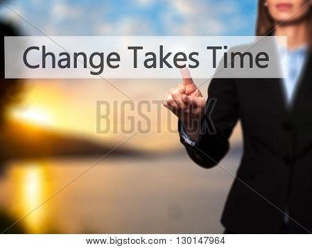 Change Takes Time - Businesswoman Hand Pressing Button On Touch Screen Interface.