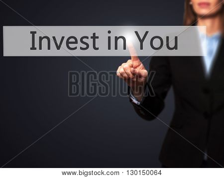 Invest In You - Businesswoman Hand Pressing Button On Touch Screen Interface.