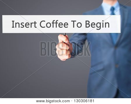 Insert Coffee To Begin - Businessman Hand Holding Sign