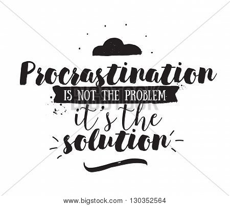 Procrastination is not the problem, its the solution. Funny inspirational quote. Hand drawn design. Motivational typography. Isolated lettering.
