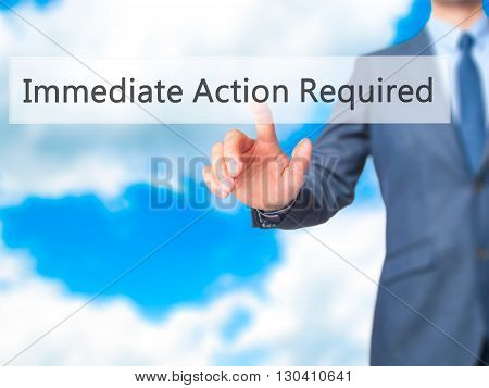 Immediate Action Required - Businessman Hand Pressing Button On Touch Screen Interface.
