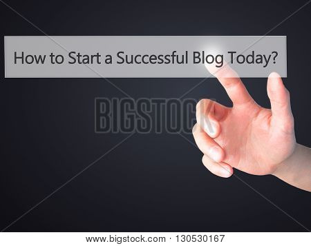 How To Start A Successful Blog Today - Hand Pressing A Button On Blurred Background Concept On Visua