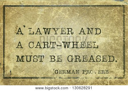 A lawyer and a cart-wheel must be greased - ancient German proverb printed on grunge vintage cardboard