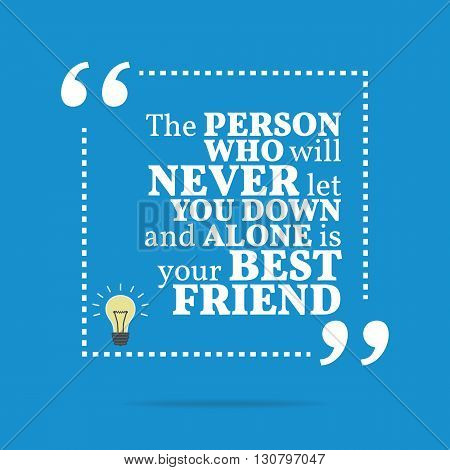 Inspirational Motivational Quote. The Person Who Will Never Let You Down And Alone Is Your Best Frie