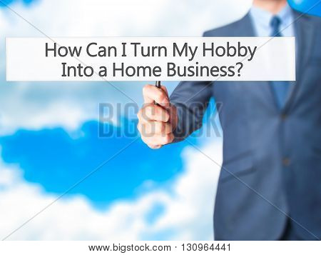 How Can I Turn My Hobby Into A Home Business - Businessman Hand Holding Sign