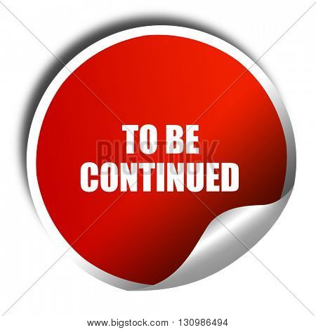 to be continued, 3D rendering, red sticker with white text