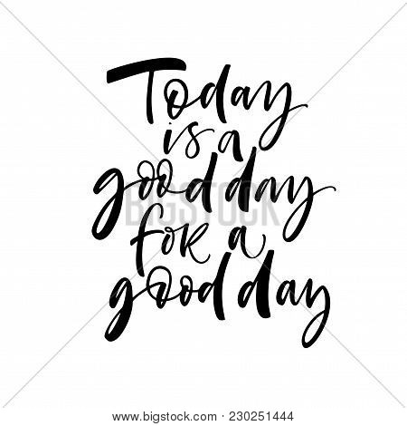 Today Is A Good Day For A Good Day Phrase. Ink Illustration. Modern Brush Calligraphy. Isolated On W