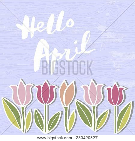 Handwritten Modern Lettering Hello April On Wooden Imitation Textured Background. Template For Warm