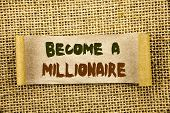 Writing text showing  Become A Millionaire. Business photo showcasing Ambition To Become Wealthy Earn Fortune Fortunate written Tear Sticky Note Paper the textured background poster