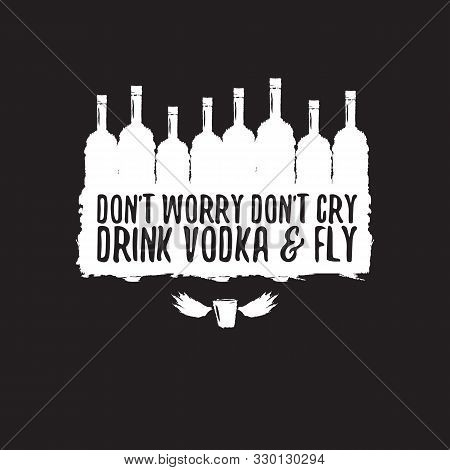 Dont Worry Dont Cry Drink Vodka And Fly Slogan. Funny Quotes About Vodka With Glass Bottle For Print