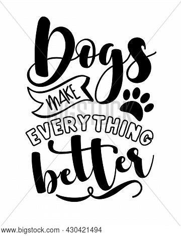 Dogs Make Everything Better -  Funny Slogan With Paw Print. Good For T Hsirt Print, Poster, Card, La