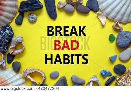 Break Bad Habits Symbol. Words 'break Bad Habits' On A Beautiful Yellow Background. Sea Stones And S